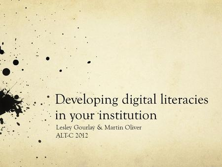Developing digital literacies in your institution Lesley Gourlay & Martin Oliver ALT-C 2012.