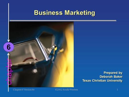 ©2002 South-Western Chapter 6 Version 6e1 chapter Business Marketing 6 6 Prepared by Deborah Baker Texas Christian University.