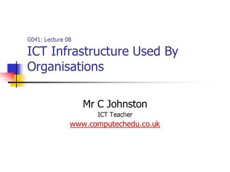 G041: Lecture 08 ICT Infrastructure Used By Organisations Mr C Johnston ICT Teacher www.computechedu.co.uk.