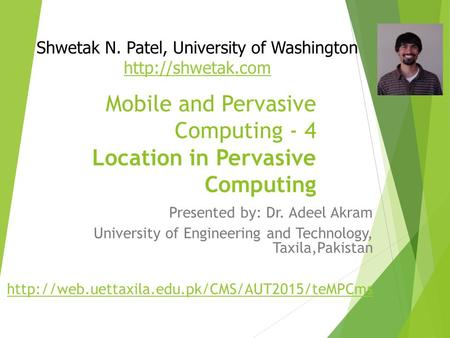 Mobile and Pervasive Computing - 4 Location in Pervasive Computing Presented by: Dr. Adeel Akram University of Engineering and Technology, Taxila,Pakistan.