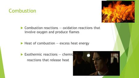 Combustion  Combustion reactions — oxidation reactions that involve oxygen and produce flames  Heat of combustion — excess heat energy  Exothermic reactions.