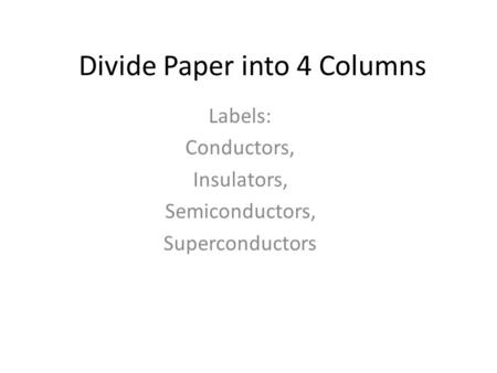 Divide Paper into 4 Columns Labels: Conductors, Insulators, Semiconductors, Superconductors.