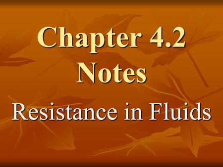 Chapter 4.2 Notes Resistance in Fluids. When one solid object slides against another, a force of friction opposes the motion. When one solid object.