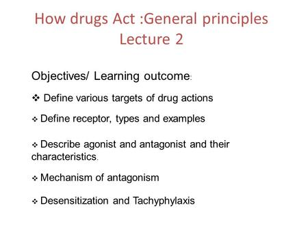 How drugs Act :General principles Lecture 2 Objectives/ Learning outcome :  Define various targets of drug actions  Define receptor, types and examples.