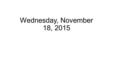 Wednesday, November 18, 2015. Announcements CASAS tonight Unit 22-23 test tomorrow.