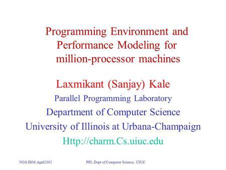 NGS/IBM: April2002PPL-Dept of Computer Science, UIUC Programming Environment and Performance Modeling for million-processor machines Laxmikant (Sanjay)