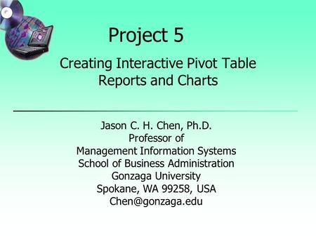Project 5 Creating Interactive Pivot Table Reports and Charts Jason C. H. Chen, Ph.D. Professor of Management Information Systems School of Business Administration.