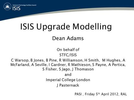 ISIS Upgrade Modelling Dean Adams On behalf of STFC/ISIS C Warsop, B Jones, B Pine, R Williamson, H Smith, M Hughes, A McFarland, A Seville, I Gardner,