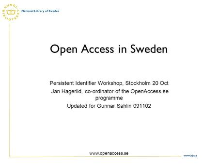 Www.kb.se www.openaccess.se Open Access in Sweden Persistent Identifier Workshop, Stockholm 20 Oct Jan Hagerlid, co-ordinator of the OpenAccess.se programme.