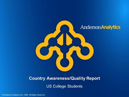© Anderson Analytics LLC, 2005. All Rights Reserved 1 Country Awareness/Quality Report US College Students.