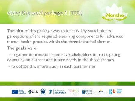 EMenthe workpackage 2 (TCD) The aim of this package was to identify key stakeholders perceptions of the required elearning components for advanced mental.