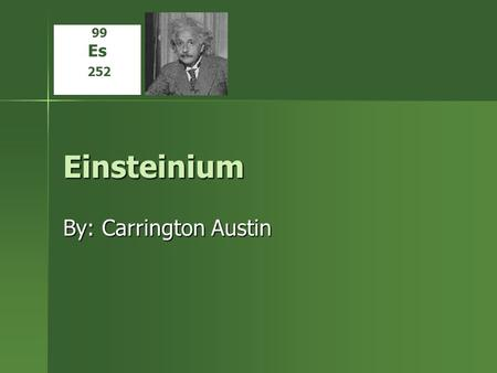 Einsteinium By: Carrington Austin 99 Es 252. Properties and Uses There are no properties, Einsteinium is too small There are no properties, Einsteinium.