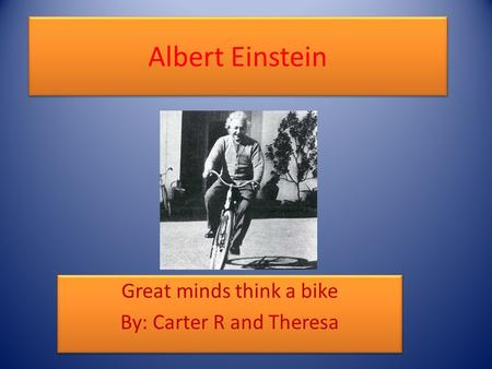 Albert Einstein Great minds think a bike By: Carter R and Theresa Great minds think a bike By: Carter R and Theresa.