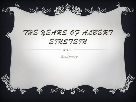 THE YEARS OF ALBERT EINSTEIN Reid parry MOVED  Albert and his family moved in 1880.