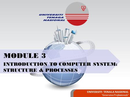 "UNIVERSITI TENAGA NASIONAL ""Generates Professionals"" MODULE 3 INTRODUCTION TO COMPUTER SYSTEM: STRUCTURE & PROCESSES."