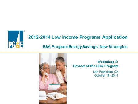 2012-2014 Low Income Programs Application ESA Program Energy Savings: New Strategies Workshop 2: Review of the ESA Program San Francisco, CA October 19,