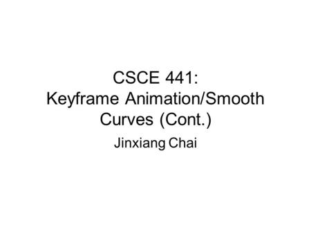 CSCE 441: Keyframe Animation/Smooth Curves (Cont.) Jinxiang Chai.