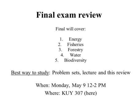 Final exam review Final will cover: 1.Energy 2.Fisheries 3.Forestry 4.Water 5.Biodiversity Best way to study: Problem sets, lecture and this review When: