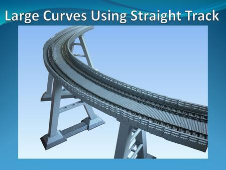 Large Curves Using Straight Track