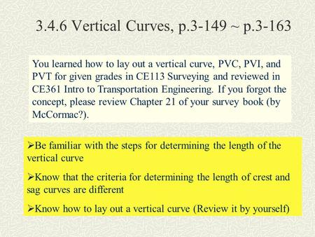 3.4.6 Vertical Curves, p.3-149 ~ p.3-163 You learned how to lay out a vertical curve, PVC, PVI, and PVT for given grades in CE113 Surveying and reviewed.