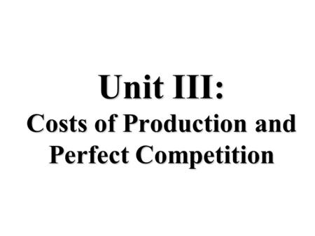 Unit III: Costs of Production and Perfect Competition.