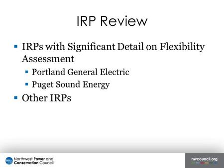 IRP Review  IRPs with Significant Detail on Flexibility Assessment  Portland General Electric  Puget Sound Energy  Other IRPs.
