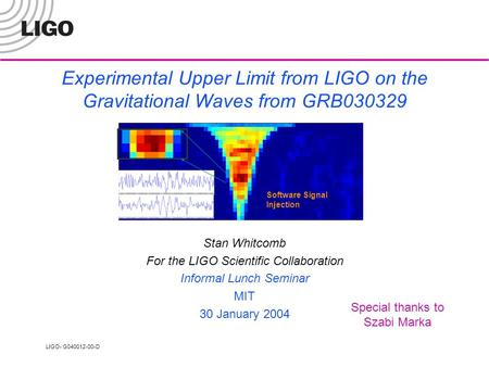 LIGO- G040012-00-D Experimental Upper Limit from LIGO on the Gravitational Waves from GRB030329 Stan Whitcomb For the LIGO Scientific Collaboration Informal.