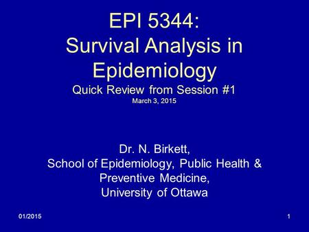 01/20151 EPI 5344: Survival Analysis in Epidemiology Quick Review from Session #1 March 3, 2015 Dr. N. Birkett, School of Epidemiology, Public Health &