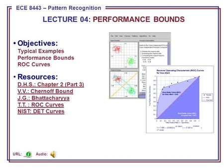 ECE 8443 – Pattern Recognition LECTURE 04: PERFORMANCE BOUNDS Objectives: Typical Examples Performance Bounds ROC Curves Resources: D.H.S.: Chapter 2 (Part.