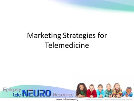 Marketing Strategies for Telemedicine. Who Needs Telemedicine? o Patients who cannot find care in their community o Patients with conditions that make.