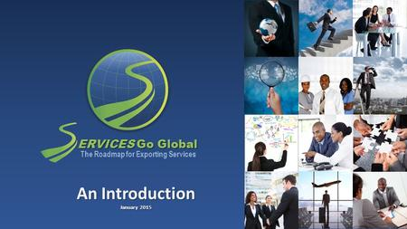 ERVICES Go Global The Roadmap for Exporting Services An Introduction January 2015.