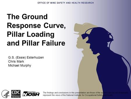 The Ground Response Curve, Pillar Loading and Pillar Failure G.S. (Essie) Esterhuizen Chris Mark Michael Murphy The findings and conclusions in this presentation.