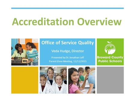Accreditation Overview Office of Service Quality Veda Hudge, Director Presented by Dr. Jonathan Leff Parent iZone Meeting, 11/12/2015.