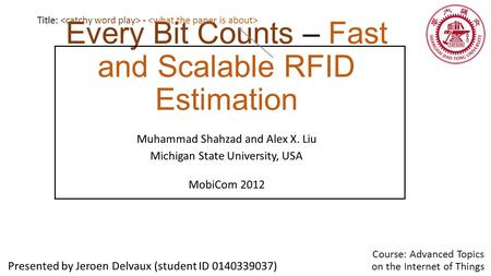 Every Bit Counts – Fast and Scalable RFID Estimation Muhammad Shahzad and Alex X. Liu Michigan State University, USA MobiCom 2012 Presented by Jeroen Delvaux.