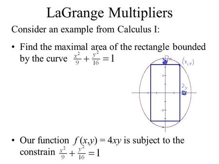 LaGrange Multipliers Consider an example from Calculus I: Find the maximal area of the rectangle bounded by the curve Our function f (x,y) = 4xy is subject.