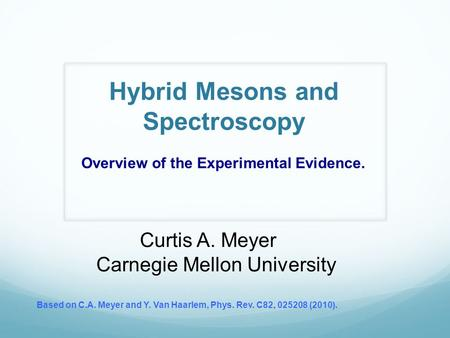 Hybrid Mesons and Spectroscopy Curtis A. Meyer Carnegie Mellon University Based on C.A. Meyer and Y. Van Haarlem, Phys. Rev. C82, 025208 (2010). Overview.