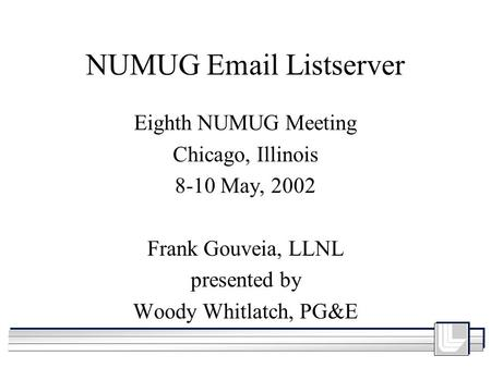 NUMUG Email Listserver Eighth NUMUG Meeting Chicago, Illinois 8-10 May, 2002 Frank Gouveia, LLNL presented by Woody Whitlatch, PG&E.