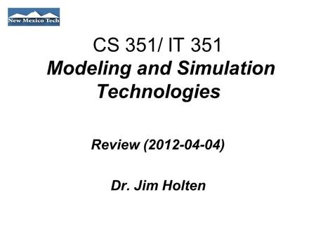 CS 351/ IT 351 Modeling and Simulation Technologies Review (2012-04-04) Dr. Jim Holten.