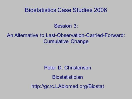 Biostatistics Case Studies 2006 Peter D. Christenson Biostatistician  Session 3: An Alternative to Last-Observation-Carried-Forward: