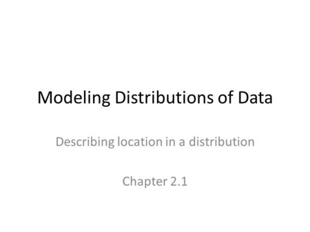 Modeling Distributions of Data Describing location in a distribution Chapter 2.1.