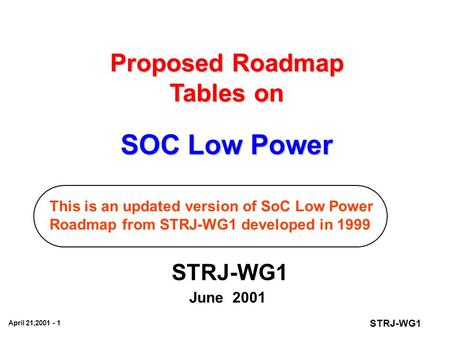 STRJ-WG1 April 21,2001 - 1 Proposed Roadmap Tables on SOC Low Power STRJ-WG1 June 2001 This is an updated version of SoC Low Power Roadmap from STRJ-WG1.