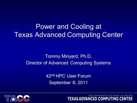 Power and Cooling at Texas Advanced Computing Center Tommy Minyard, Ph.D. Director of Advanced Computing Systems 42 nd HPC User Forum September 8, 2011.