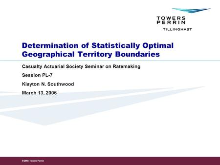 © 2005 Towers Perrin Determination of Statistically Optimal Geographical Territory Boundaries Casualty Actuarial Society Seminar on Ratemaking Session.