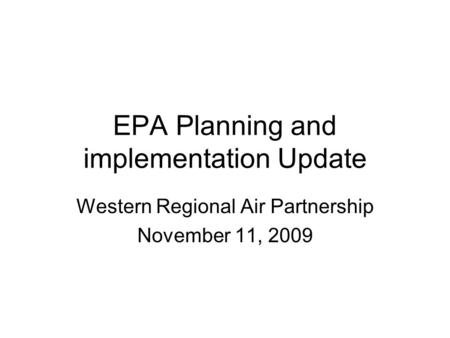 EPA Planning and implementation Update Western Regional Air Partnership November 11, 2009.