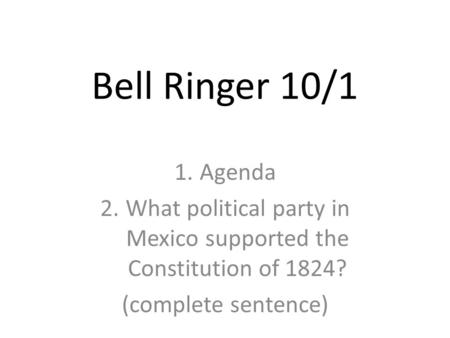 Bell Ringer 10/1 1.Agenda 2.What political party in Mexico supported the Constitution of 1824? (complete sentence)
