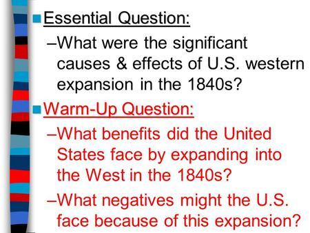 Essential Question: Essential Question: –What were the significant causes & effects of U.S. western expansion in the 1840s? Warm-Up Question: Warm-Up Question: