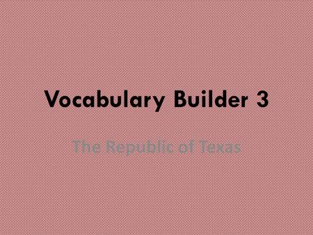 Vocabulary Builder 3 The Republic of Texas. redbacks.