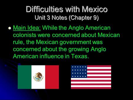 Difficulties with Mexico Unit 3 Notes (Chapter 9) Main Idea: While the Anglo American colonists were concerned about Mexican rule, the Mexican government.
