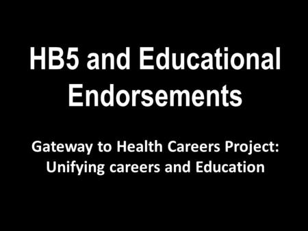 HB5 and Educational Endorsements Gateway to Health Careers Project: Unifying careers and Education.