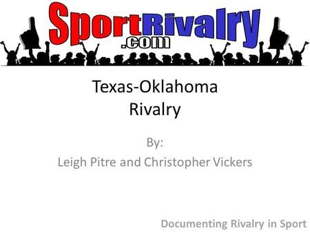 Texas-Oklahoma Rivalry By: Leigh Pitre and Christopher Vickers Documenting Rivalry in Sport.